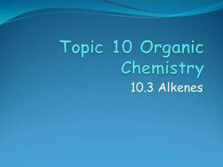 10.3 Alkenes. References Assessment Objectives 10.3.1 Describe, using equations the reactions of alkenes with hydrogen and halogens. 10.3.2 Describe,