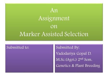 An Assignment on Marker Assisted Selection Submitted to: Submitted By: Vadodariya Gopal D. M.Sc.(Agri.) 2 nd Sem. Genetics & Plant Breeding Submitted By: