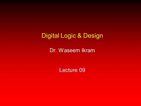 Digital Logic & Design Dr. Waseem Ikram Lecture 09.