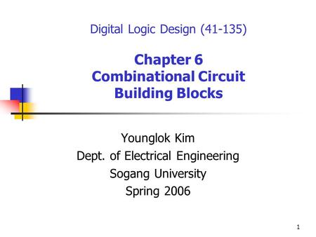 1 Digital Logic Design (41-135) Chapter 6 Combinational Circuit Building Blocks Younglok Kim Dept. of Electrical Engineering Sogang University Spring 2006.