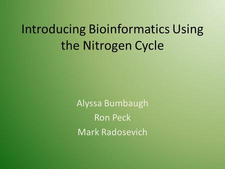 Introducing Bioinformatics Using the Nitrogen Cycle Alyssa Bumbaugh Ron Peck Mark Radosevich.