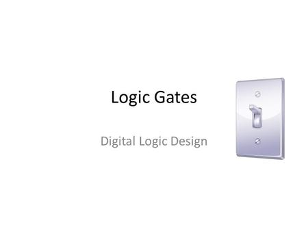 Logic Gates Digital Logic Design. What is a logic gate? A switch with an output that will only turn on when inputs are in particular positions.