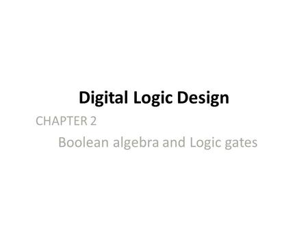 Digital Logic Design CHAPTER 2 Boolean algebra and Logic gates.