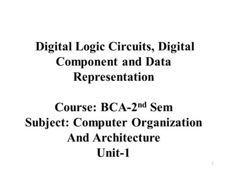 Digital Logic Circuits, Digital Component and Data Representation Course: BCA-2 nd Sem Subject: Computer Organization And Architecture Unit-1 1.