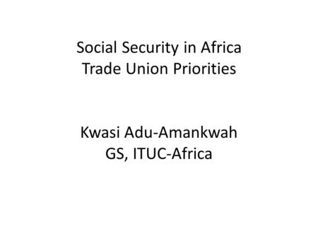 Social Security in Africa Trade Union Priorities Kwasi Adu-Amankwah GS, ITUC-Africa.