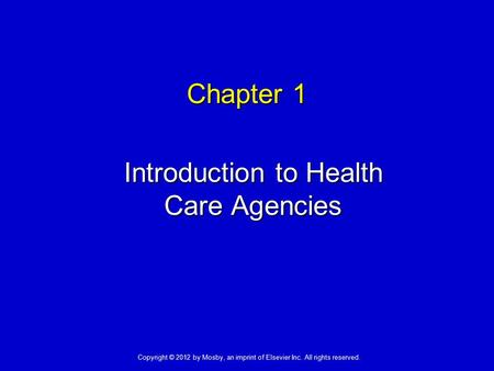 Chapter 1 Introduction to Health Care Agencies Copyright © 2012 by Mosby, an imprint of Elsevier Inc. All rights reserved.