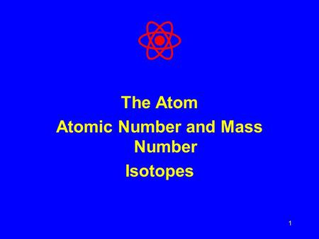 1 The Atom Atomic Number and Mass Number Isotopes.