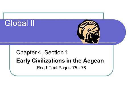 Global II Chapter 4, Section 1 Early Civilizations in the Aegean Read Text Pages 75 - 78.