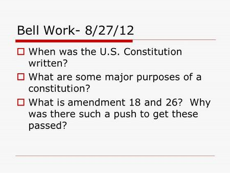 Bell Work- 8/27/12  When was the U.S. Constitution written?  What are some major purposes of a constitution?  What is amendment 18 and 26? Why was there.
