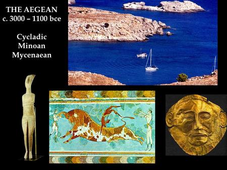THE AEGEAN c. 3000 – 1100 bce Cycladic Minoan Mycenaean.