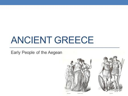 ANCIENT GREECE Early People of the Aegean. Identify the influences on Minoan culture and explain how the civilization prospered. Summarize how Mycenaeans.
