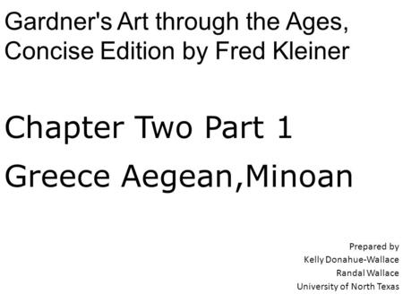 Chapter Two Part 1 Greece Aegean,Minoan Prepared by Kelly Donahue-Wallace Randal Wallace University of North Texas Gardner's Art through the Ages, Concise.