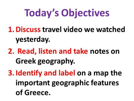 Today's Objectives 1.Discuss travel video we watched yesterday. 2. Read, listen and take notes on Greek geography. 3.Identify and label on a map the important.