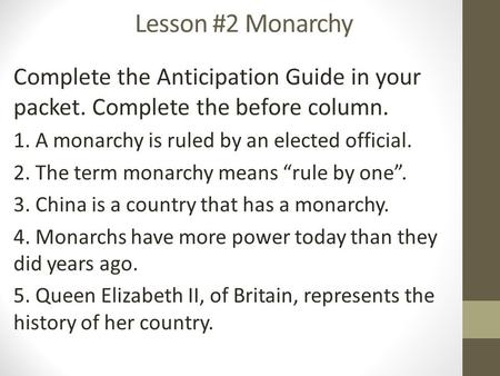 Lesson #2 Monarchy Complete the Anticipation Guide in your packet. Complete the before column. 1. A monarchy is ruled by an elected official. 2. The term.