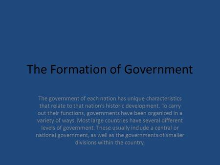 The Formation of Government The government of each nation has unique characteristics that relate to that nation's historic development. To carry out their.