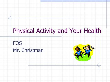 Physical Activity and Your Health FOS Mr. Christman.