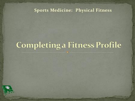 Sports Medicine: Physical Fitness. 1. Define new terminology 2. Create a fitness profile 3. Set goals for future fitness plans.