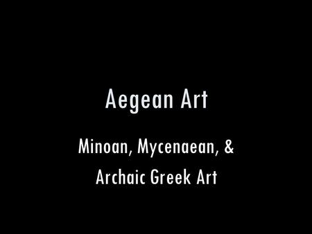 Aegean Art Minoan, Mycenaean, & Archaic Greek Art.