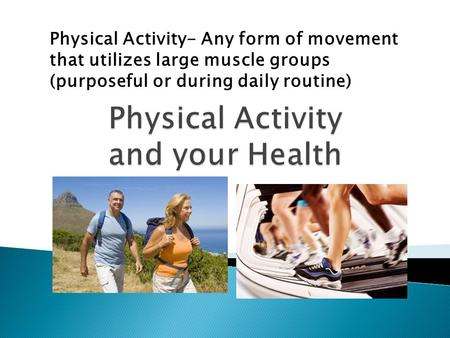 Physical Activity- Any form of movement that utilizes large muscle groups (purposeful or during daily routine)