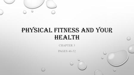 PHYSICAL FITNESS AND YOUR HEALTH CHAPTER 3 PAGES 46-52.