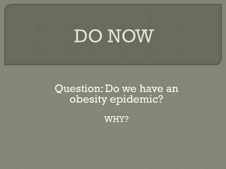 DO NOW Question: Do we have an obesity epidemic? WHY?