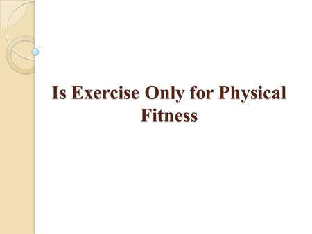 "Is Exercise Only for Physical Fitness. ""Exercise not only makes you physically stronger, it will also make you more intelligent"" Physical exercise may."