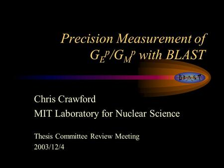 Precision Measurement of G E p /G M p with BLAST Chris Crawford MIT Laboratory for Nuclear Science Thesis Committee Review Meeting 2003/12/4.