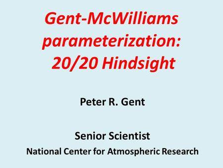 Gent-McWilliams parameterization: 20/20 Hindsight Peter R. Gent Senior Scientist National Center for Atmospheric Research.