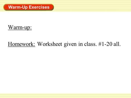 Warm-Up Exercises Warm-up: Homework: Worksheet given in <strong>class</strong>. #1-20 all.