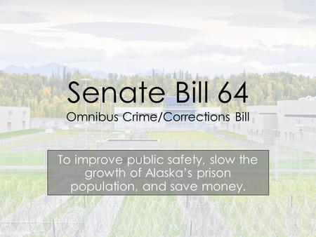 Senate Bill 64 Omnibus Crime/Corrections Bill To improve public safety, slow the growth of Alaska's prison population, and save money. 1.
