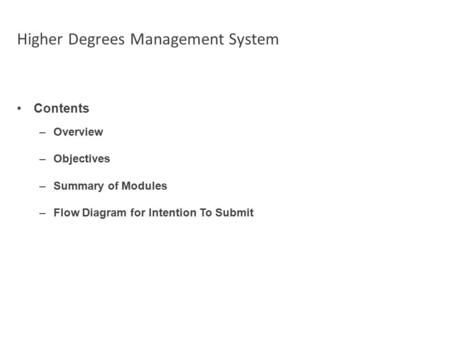 Higher Degrees Management System Contents –Overview –Objectives –Summary of Modules –Flow Diagram for Intention To Submit.