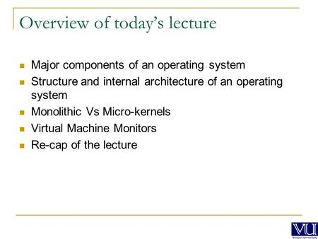 Overview of today's lecture Major components of an operating system Structure and internal architecture of an operating system Monolithic Vs Micro-kernels.