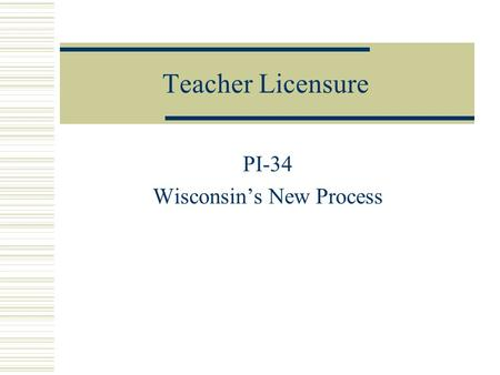 Teacher Licensure PI-34 Wisconsin's New Process. New License Stages  Initial Educator 5 year, non-renewable  Professional Educator 5 year renewable.