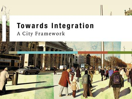 "Towards Integration – A City Framework. ""Towards Integration A City Framework a whole city approach to integration. ""While management of immigration is."