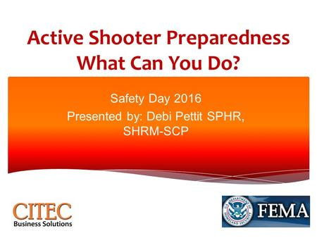 Active Shooter Preparedness What Can You Do? Safety Day 2016 Presented by: Debi Pettit SPHR, SHRM-SCP.