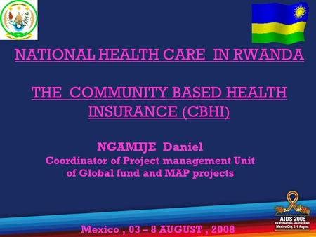 NATIONAL HEALTH CARE IN RWANDA THE COMMUNITY BASED HEALTH INSURANCE (CBHI) NGAMIJE Daniel Coordinator of Project management Unit of Global fund and MAP.