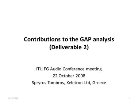Contributions to the GAP analysis (Deliverable 2) ITU FG Audio Conference meeting 22 October 2008 Spryros Tombros, Keletron Ltd, Greece 6/25/20161.