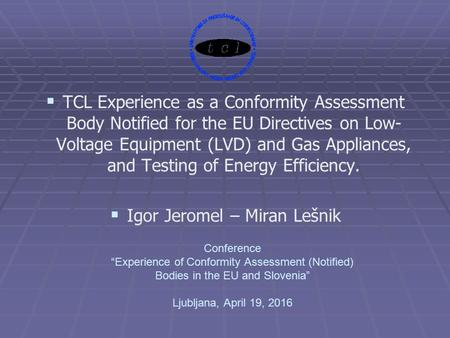 "Conference ""Experience of Conformity Assessment (Notified) Bodies in the EU and Slovenia"" Ljubljana, April 19, 2016   TCL Experience as a Conformity."