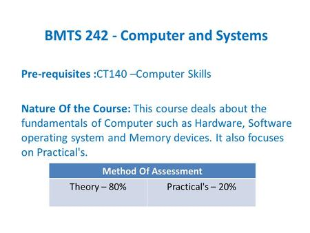 BMTS 242 - Computer and Systems Pre-requisites :CT140 –Computer Skills Nature Of the Course: This course deals about the fundamentals of Computer such.