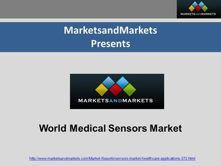 MarketsandMarkets Presents  World Medical Sensors Market.