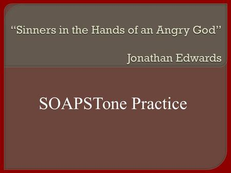 SOAPSTone Practice.  Jonathan Edwards  Masterful Puritan preacher (like father and grandfather)  Born in CT, child prodigy, went to Yale at 12 yrs.