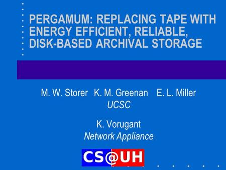 PERGAMUM: REPLACING TAPE WITH ENERGY EFFICIENT, RELIABLE, DISK-BASED ARCHIVAL STORAGE M. W. Storer K. M. Greenan E. L. Miller UCSC K. Vorugant Network.