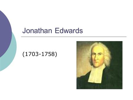 Jonathan Edwards (1703-1758). Jonathan Edwards  Born October 5, 1703, in East Windsor, Connecticut.  The fifth of eleven children born to the Rev. Timothy.