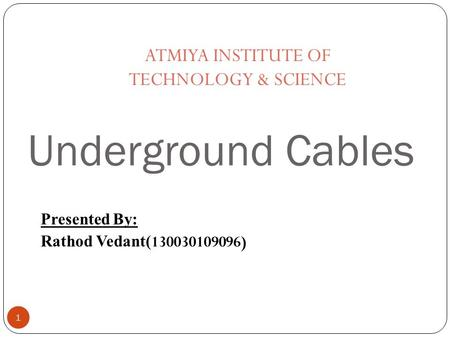 Underground Cables 1 Presented By: Rathod Vedant( 130030109096) ATMIYA INSTITUTE OF TECHNOLOGY & SCIENCE.