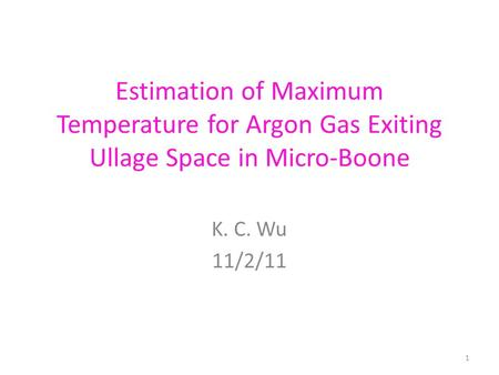 Estimation of Maximum Temperature for Argon Gas Exiting Ullage Space in Micro-Boone K. C. Wu 11/2/11 1.