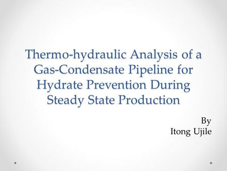 Thermo-hydraulic Analysis of a Gas-Condensate Pipeline for Hydrate Prevention During Steady State Production By Itong Ujile.