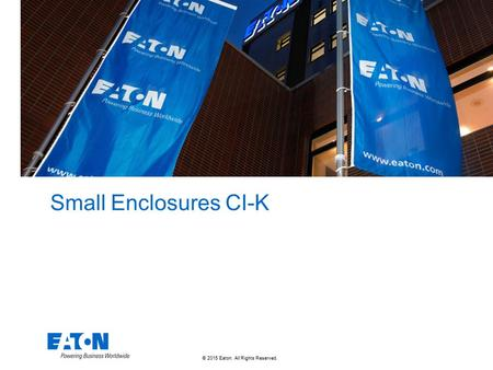© 2015 Eaton. All Rights Reserved.. Small Enclosures CI-K.
