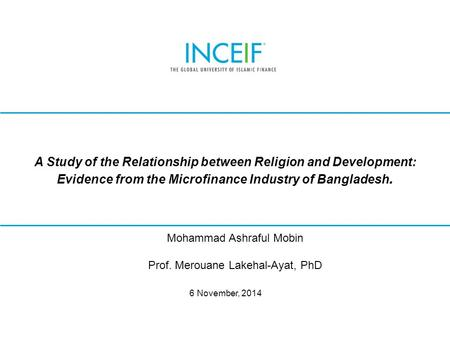 © INCEIF 2012. © INCEIF 2014. A Study of the Relationship between Religion and Development: Evidence from the Microfinance Industry of Bangladesh. 6 November,