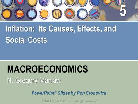 MACROECONOMICS © 2013 Worth Publishers, all rights reserved PowerPoint ® Slides by Ron Cronovich N. Gregory Mankiw Inflation: Its Causes, Effects, and.