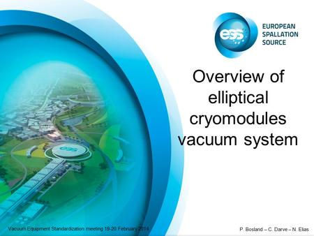 Overview of elliptical cryomodules vacuum system Vacuum Equipment Standardization meeting 19-20 February 2014 P. Bosland – C. Darve – N. Elias.